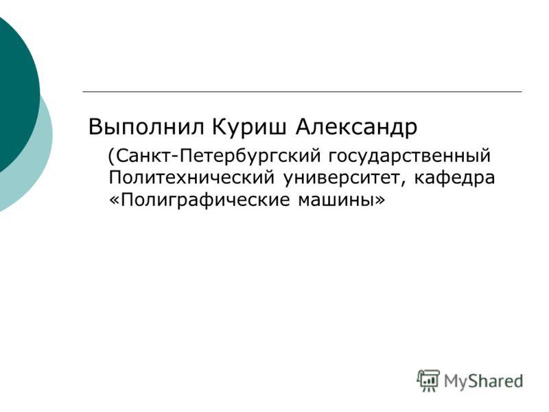 Выполнил Куриш Александр (Санкт-Петербургский государственный Политехнический университет, кафедра «Полиграфические машины»