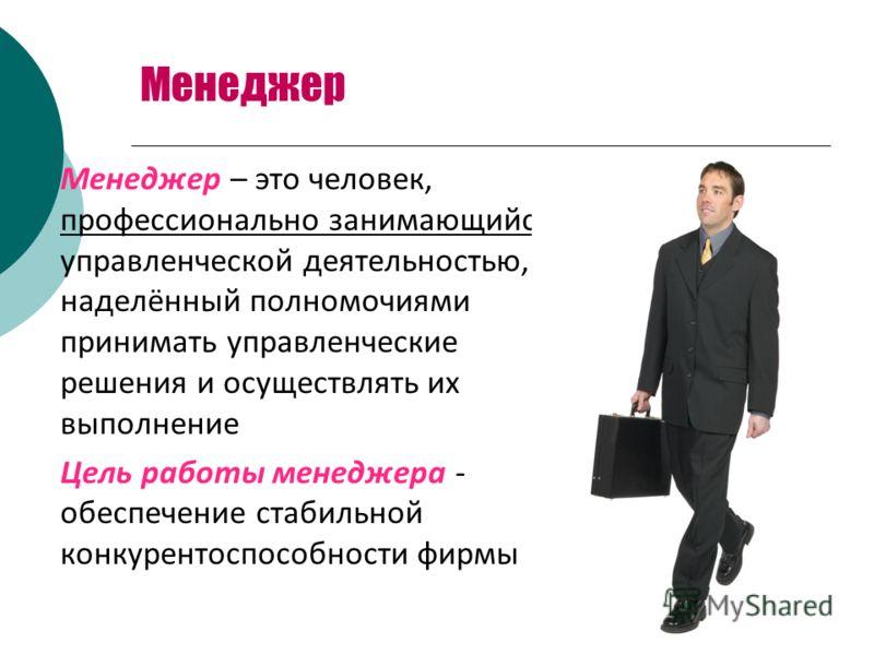 Менеджер Менеджер – это человек, профессионально занимающийся управленческой деятельностью, наделённый полномочиями принимать управленческие решения и осуществлять их выполнение Цель работы менеджера - обеспечение стабильной конкурентоспособности фир