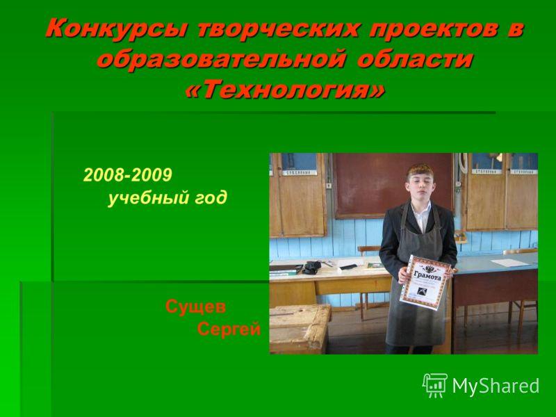 Конкурсы творческих проектов в образовательной области «Технология» 2008-2009 учебный год Сущев Сергей