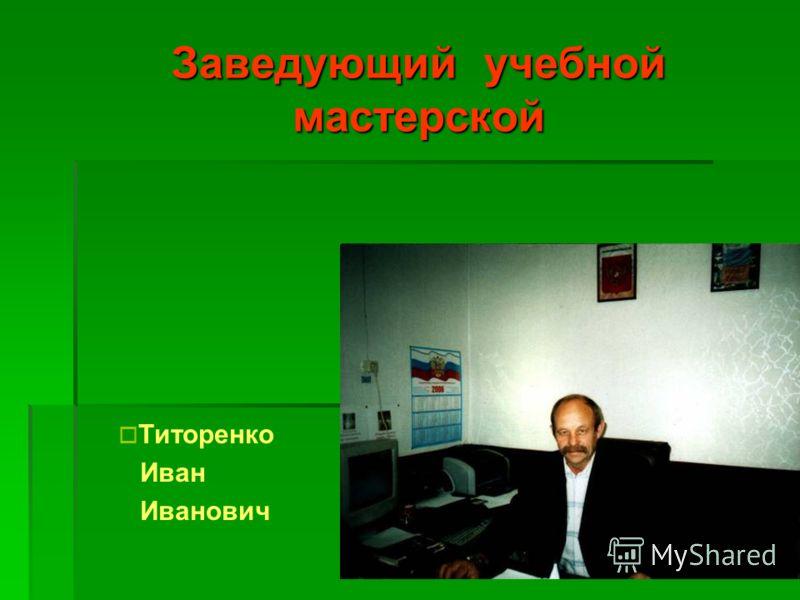 Заведующий учебной мастерской Титоренко Иван Иванович