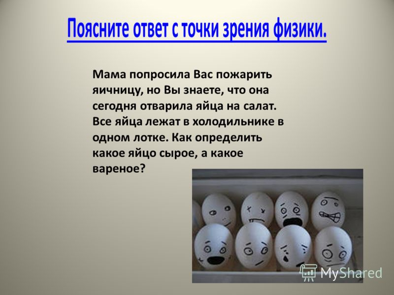 Мама попросила Вас пожарить яичницу, но Вы знаете, что она сегодня отварила яйца на салат. Все яйца лежат в холодильнике в одном лотке. Как определить какое яйцо сырое, а какое вареное?