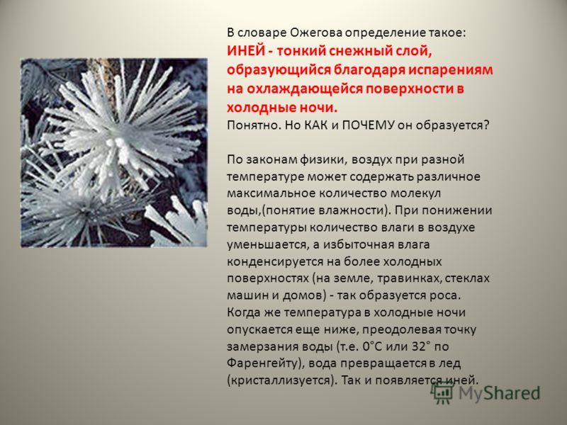 В словаре Ожегова определение такое: ИНЕЙ - тонкий снежный слой, образующийся благодаря испарениям на охлаждающейся поверхности в холодные ночи. Понятно. Но КАК и ПОЧЕМУ он образуется? По законам физики, воздух при разной температуре может содержать