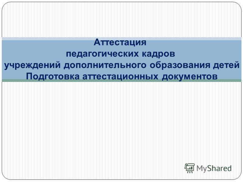 Аттестация педагогических кадров учреждений дополнительного образования детей Подготовка аттестационных документов