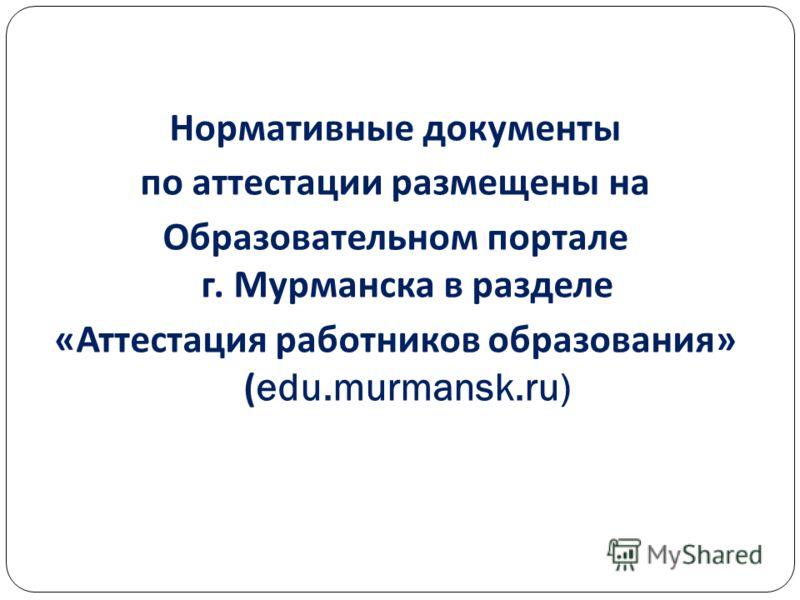 Нормативные документы по аттестации размещены на Образовательном портале г. Мурманска в разделе « Аттестация работников образования » (edu.murmansk.ru)