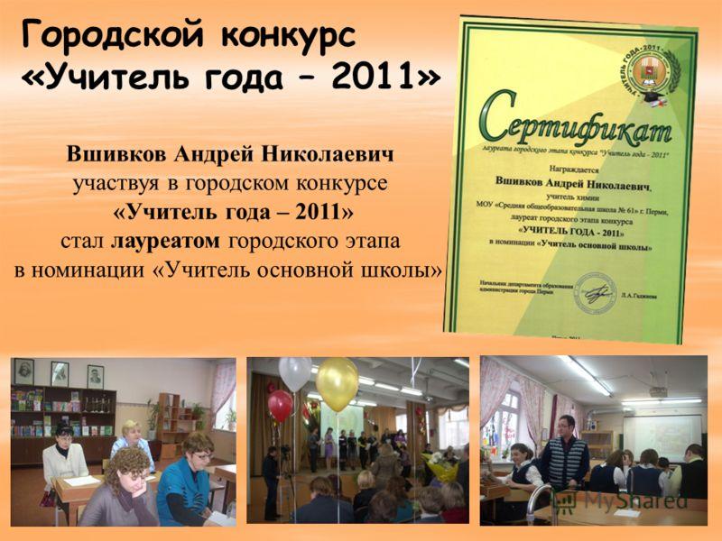 Вшивков Андрей Николаевич участвуя в городском конкурсе «Учитель года – 2011» стал лауреатом городского этапа в номинации «Учитель основной школы» Городской конкурс «Учитель года – 2011»