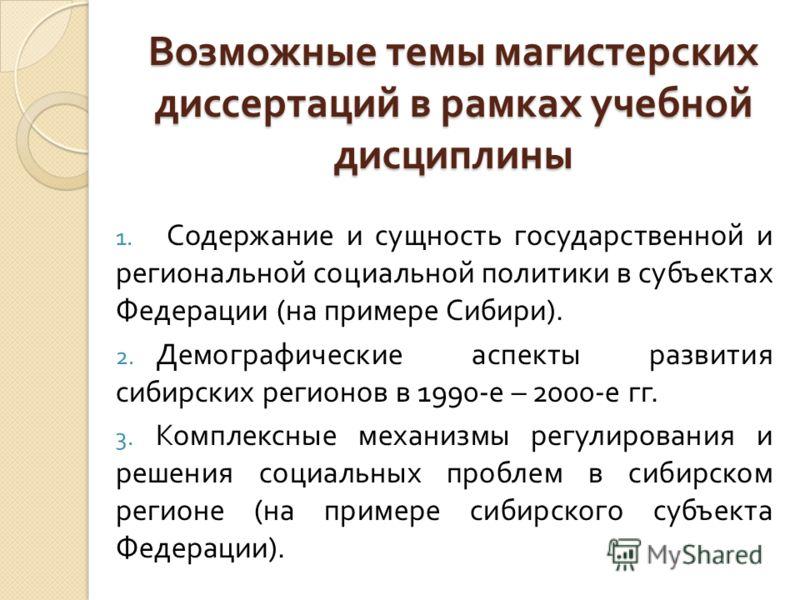 Возможные темы магистерских диссертаций в рамках учебной дисциплины 1. Содержание и сущность государственной и региональной социальной политики в субъектах Федерации ( на примере Сибири ). 2. Демографические аспекты развития сибирских регионов в 1990