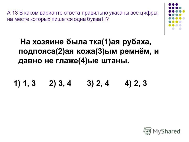 А 13 В каком варианте ответа правильно указаны все цифры, на месте которых пишется одна буква Н? На хозяине была тка(1)ая рубаха, подпояса(2)ая кожа(3)ым ремнём, и давно не глаже(4)ые штаны. 1) 1, 32) 3, 43) 2, 44) 2, 3