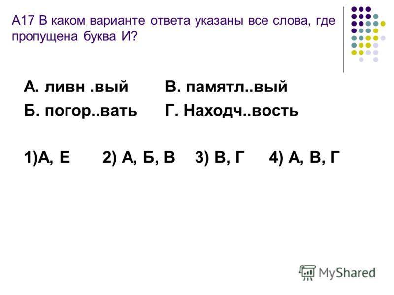 А17 В каком варианте ответа указаны все слова, где пропущена буква И? А. ливн.вый В. памятл..вый Б. погор..вать Г. Находч..вость 1)А, Е2) А, Б, В 3) В, Г 4) А, В, Г