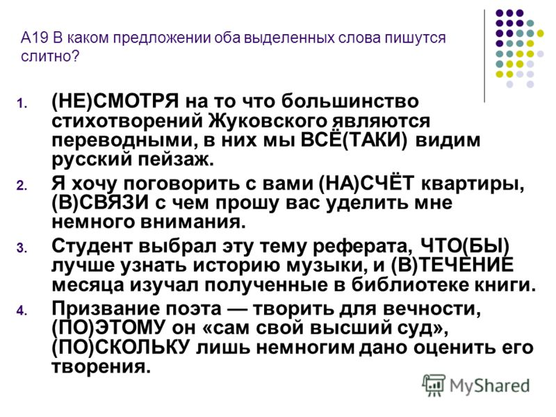 А19 В каком предложении оба выделенных слова пишутся слитно? 1. (НЕ)СМОТРЯ на то что большинство стихотворений Жуковского являются переводными, в них мы ВСЁ(ТАКИ) видим русский пейзаж. 2. Я хочу поговорить с вами (НА)СЧЁТ квартиры, (В)СВЯЗИ с чем про