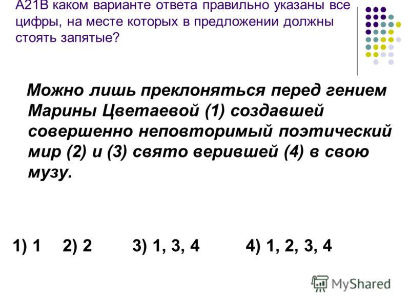 А21В каком варианте ответа правильно указаны все цифры, на месте которых в предложении должны стоять запятые? Можно лишь преклоняться перед гением Марины Цветаевой (1) создавшей совершенно неповторимый поэтический мир (2) и (3) свято верившей (4) в с