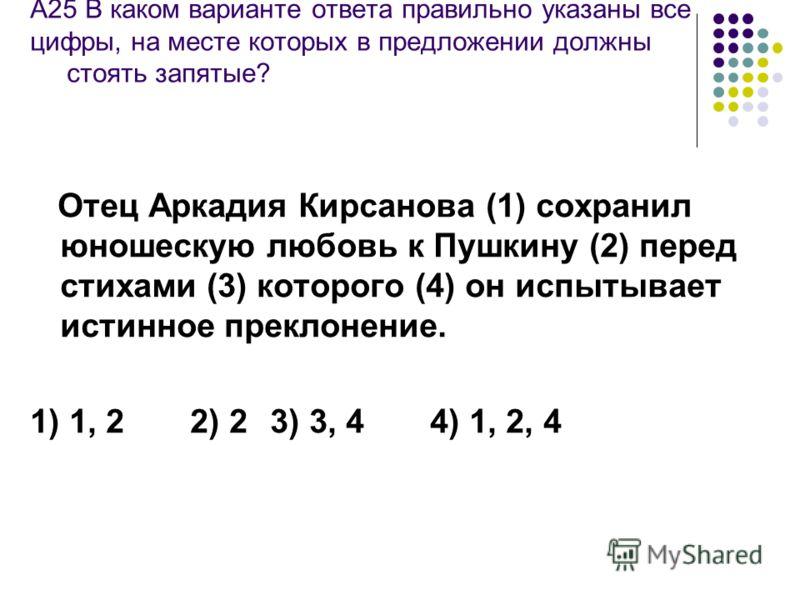 А25 В каком варианте ответа правильно указаны все цифры, на месте которых в предложении должны стоять запятые? Отец Аркадия Кирсанова (1) сохранил юношескую любовь к Пушкину (2) перед стихами (3) которого (4) он испытывает истинное преклонение. 1) 1,