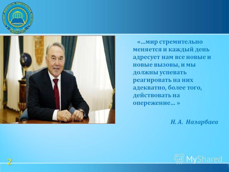 » Нурсултан Назарбаев «… мир стремительно меняется и каждый день адресует нам все новые и новые вызовы, и мы должны успевать реагировать на них адекватно, более того, действовать на опережение … » Н. А. Назарбаев 2