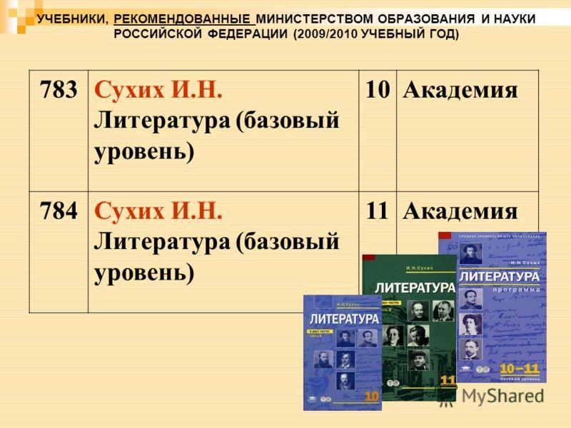 УЧЕБНИКИ, РЕКОМЕНДОВАННЫЕ МИНИСТЕРСТВОМ ОБРАЗОВАНИЯ И НАУКИ РОССИЙСКОЙ ФЕДЕРАЦИИ (2009/2010 УЧЕБНЫЙ ГОД) 783Сухих И.Н. Литература (базовый уровень) 10Академия 784Сухих И.Н. Литература (базовый уровень) 11Академия
