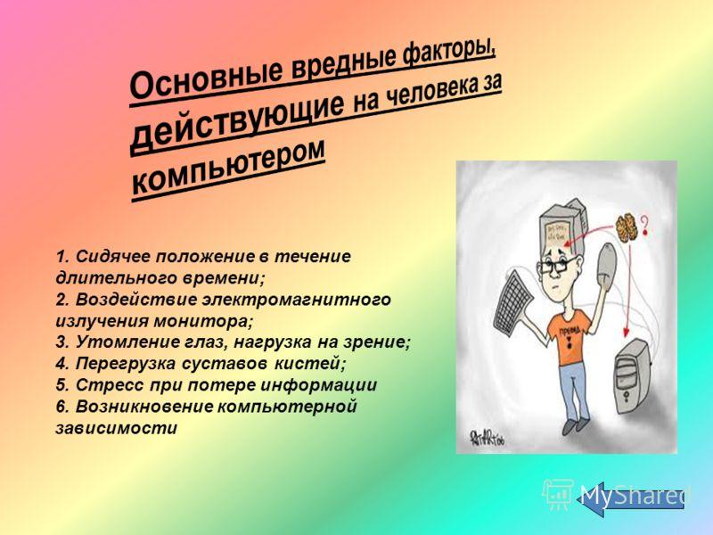 1. Сидячее положение в течение длительного времени; 2. Воздействие электромагнитного излучения монитора; 3. Утомление глаз, нагрузка на зрение; 4. Пер