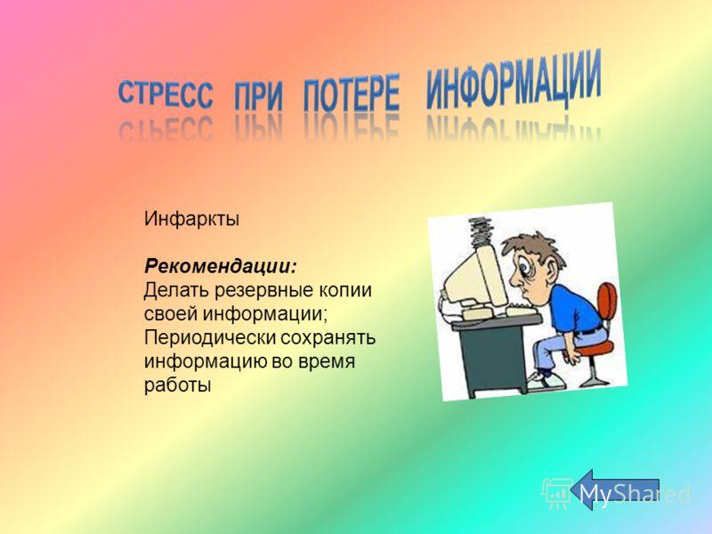 Инфаркты Рекомендации: Делать резервные копии своей информации; Периодически сохранять информацию во время работы