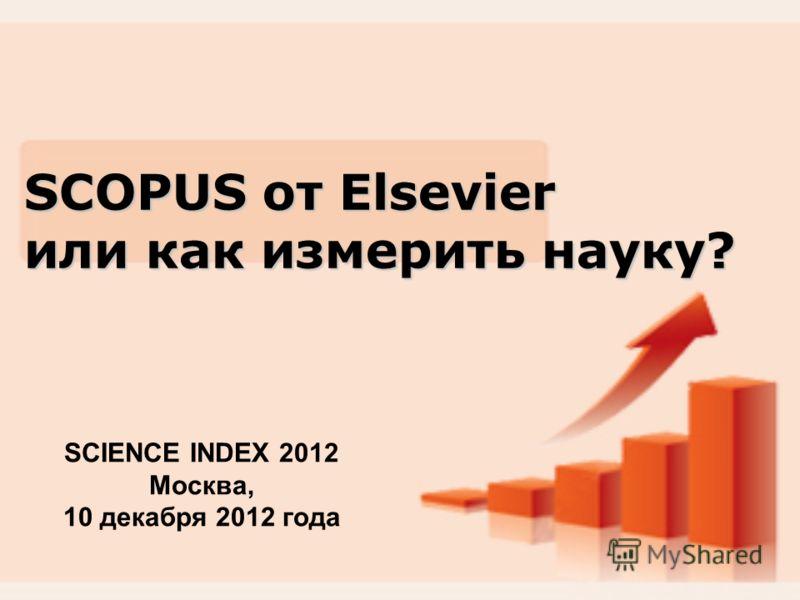 SCOPUS от Elsevier или как измерить науку? SCIENCE INDEX 2012 Москва, 10 декабря 2012 года