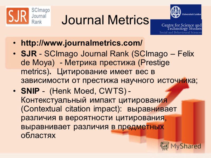Journal Metrics http://www.journalmetrics.com/ SJR - SCImago Journal Rank (SCImago – Felix de Moya) - Метрика престижа (Prestige metrics). Цитирование имеет вес в зависимости от престижа научного источника; SNIP - (Henk Moed, CWTS) - Контекстуальный