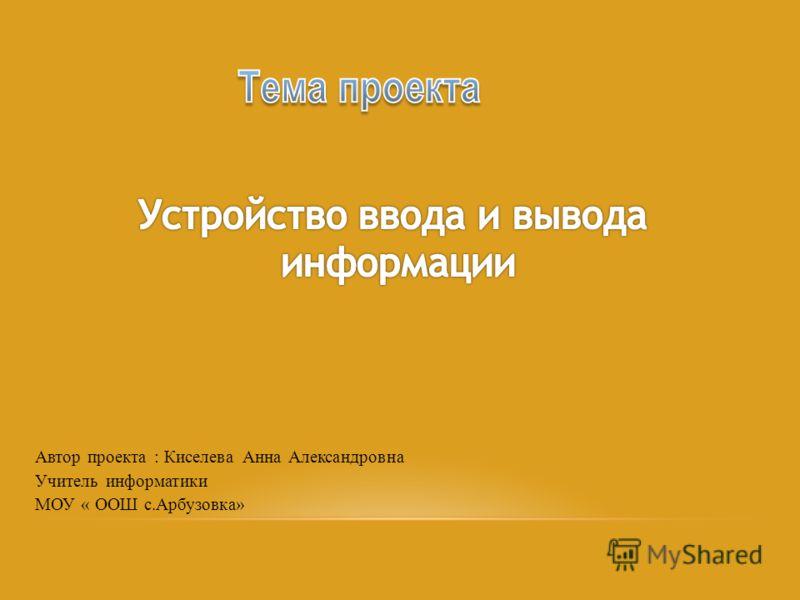 Автор проекта : Киселева Анна Александровна Учитель информатики МОУ « ООШ с.Арбузовка»