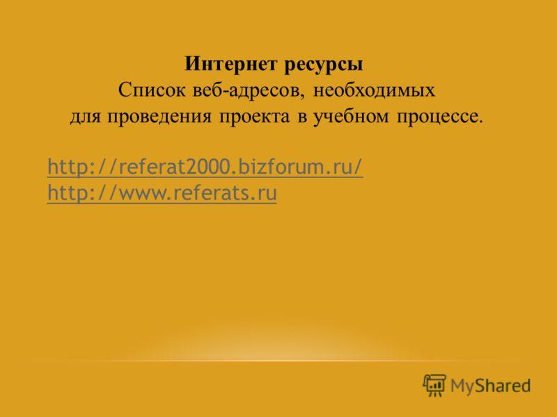 Интернет ресурсы Список веб-адресов, необходимых для проведения проекта в учебном процессе. http://referat2000.bizforum.ru/ http://www.referats.ru