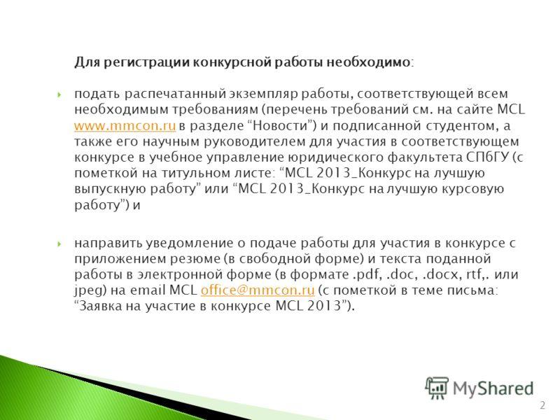 Для регистрации конкурсной работы необходимо: подать распечатанный экземпляр работы, соответствующей всем необходимым требованиям (перечень требований см. на сайте MCL www.mmcon.ru в разделе Новости) и подписанной студентом, а также его научным руков