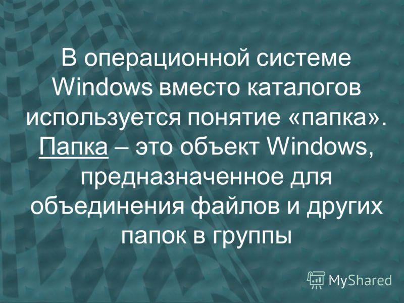 В операционной системе Windows вместо каталогов используется понятие «папка». Папка – это объект Windows, предназначенное для объединения файлов и других папок в группы
