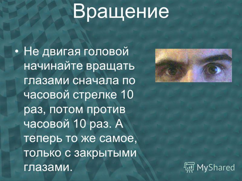 Вращение Не двигая головой начинайте вращать глазами сначала по часовой стрелке 10 раз, потом против часовой 10 раз. А теперь то же самое, только с закрытыми глазами.