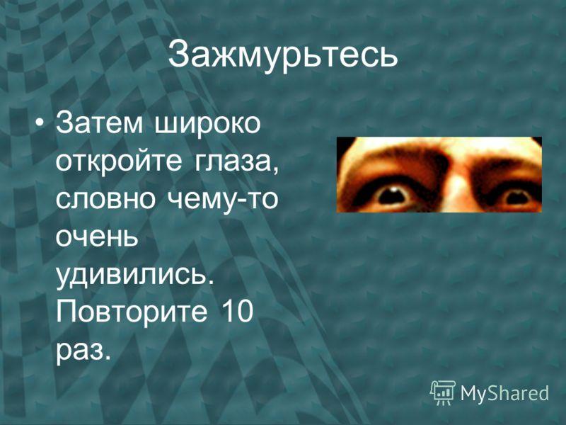 Зажмурьтесь Затем широко откройте глаза, словно чему-то очень удивились. Повторите 10 раз.