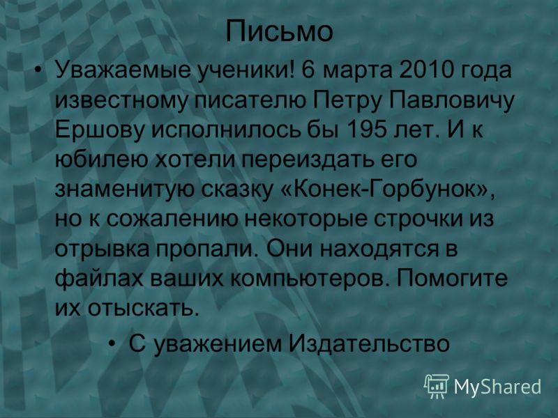 Письмо Уважаемые ученики! 6 марта 2010 года известному писателю Петру Павловичу Ершову исполнилось бы 195 лет. И к юбилею хотели переиздать его знаменитую сказку «Конек-Горбунок», но к сожалению некоторые строчки из отрывка пропали. Они находятся в ф