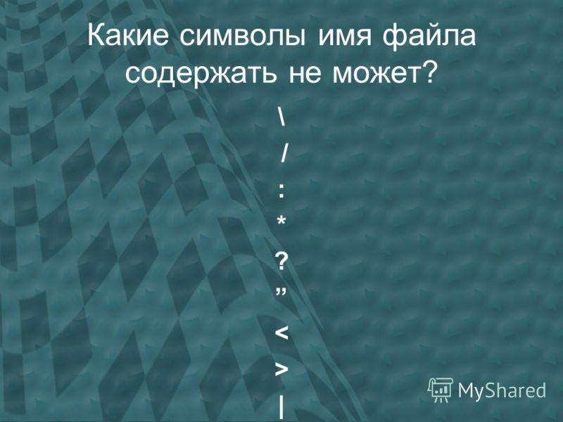 Какие символы имя файла содержать не может? \ / : * ? < > |