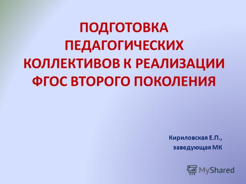 ПОДГОТОВКА ПЕДАГОГИЧЕСКИХ КОЛЛЕКТИВОВ К РЕАЛИЗАЦИИ ФГОС ВТОРОГО ПОКОЛЕНИЯ Кириловская Е.П., заведующая МК