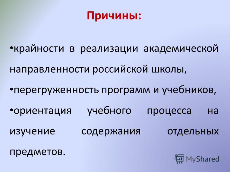Причины: крайности в реализации академической направленности российской школы, перегруженность программ и учебников, ориентация учебного процесса на изучение содержания отдельных предметов.