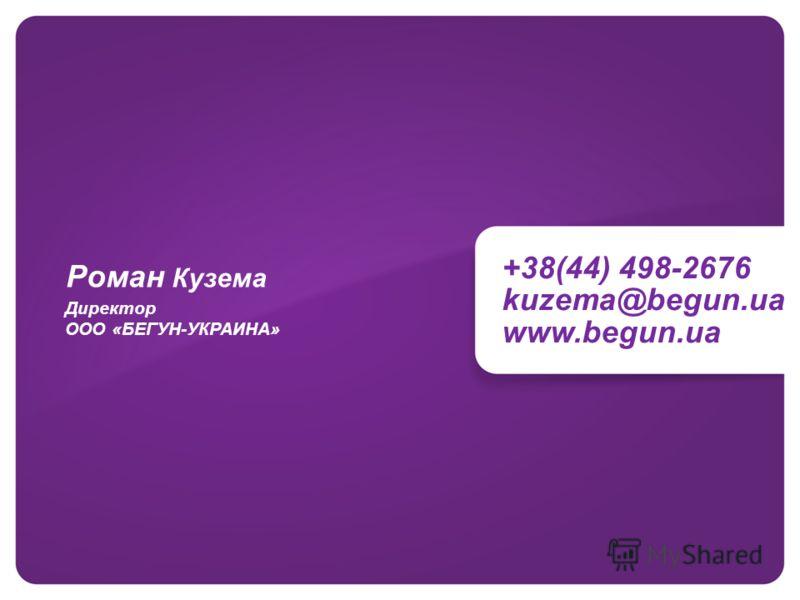 +38(44) 498-2676 kuzema@begun.ua www.begun.ua Директор ООО «БЕГУН-УКРАИНА» Роман Кузема