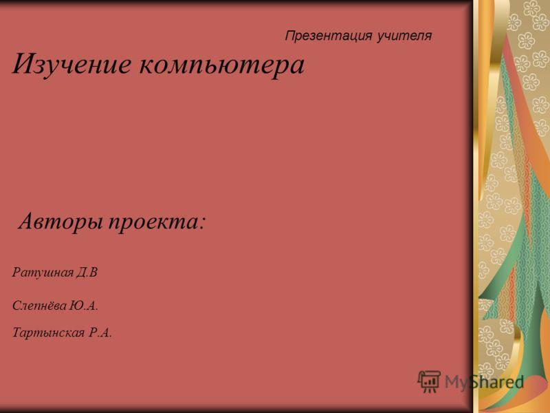 Изучение компьютера Авторы проекта: Ратушная Д.В Слепнёва Ю.А. Тартынская Р.А. Презентация учителя