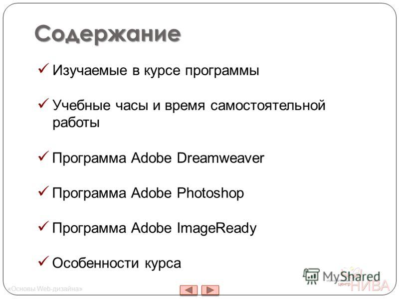 Содержание « Основы Web- дизайна » Изучаемые в курсе программы Учебные часы и время самостоятельной работы Программа Adobe Dreamweaver Программа Adobe Photoshop Программа Adobe ImageReady Особенности курса