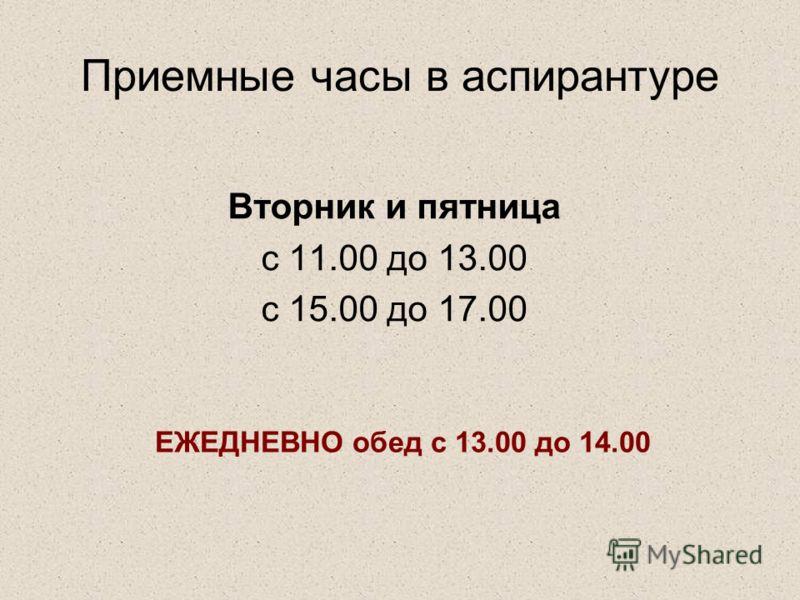 Приемные часы в аспирантуре Вторник и пятница с 11.00 до 13.00 с 15.00 до 17.00 ЕЖЕДНЕВНО обед с 13.00 до 14.00