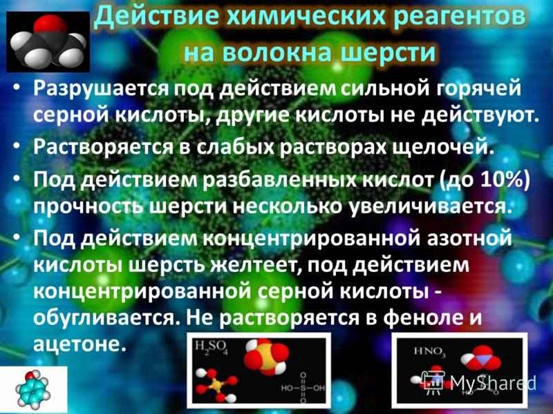Разрушается под действием сильной горячей серной кислоты, другие кислоты не действуют. Растворяется в слабых растворах щелочей. Под действием разбавленных кислот (до 10%) прочность шерсти несколько увеличивается. Под действием концентрированной азотн