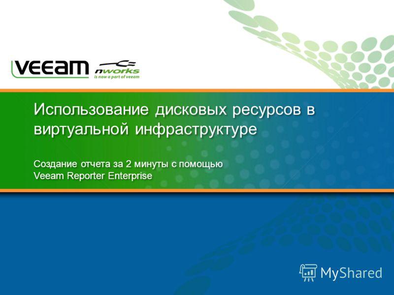 Использование дисковых ресурсов в виртуальной инфраструктуре Создание отчета за 2 минуты с помощью Veeam Reporter Enterprise