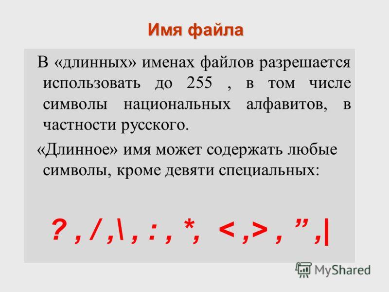 Имя файла В «длинных» именах файлов разрешается использовать до 255, в том числе символы национальных алфавитов, в частности русского. «Длинное» имя может содержать любые символы, кроме девяти специальных: ?, /,\, :, *,,,|