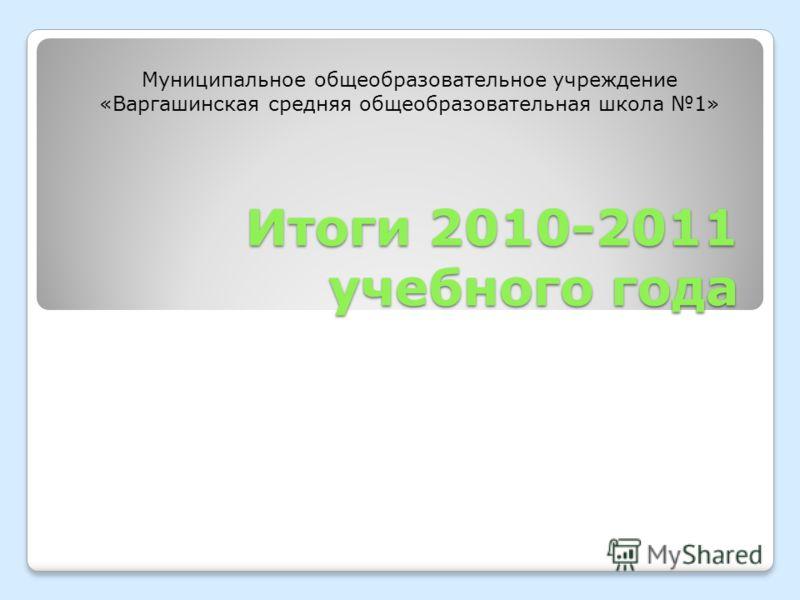 Итоги 2010-2011 учебного года Муниципальное общеобразовательное учреждение «Варгашинская средняя общеобразовательная школа 1»