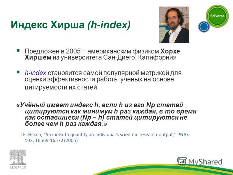 Индекс Хирша (h-index) Предложен в 2005 г. американским физиком Хорхе Хиршем из университета Сан-Диего, Калифорния h-index становится самой популярной метрикой для оценки эффективности работы ученых на основе цитируемости их статей «Учёный имеет инде
