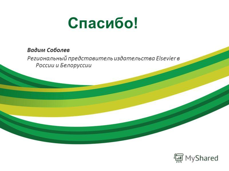 Спасибо! Вадим Соболев Региональный представитель издательства Elsevier в России и Белоруссии