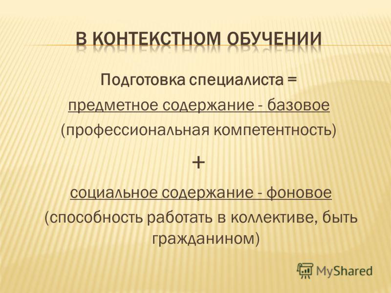 Подготовка специалиста = предметное содержание - базовое (профессиональная компетентность) + социальное содержание - фоновое (способность работать в коллективе, быть гражданином)