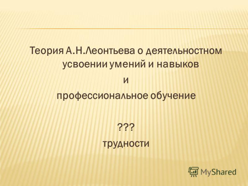 Теория А.Н.Леонтьева о деятельностном усвоении умений и навыков и профессиональное обучение ??? трудности