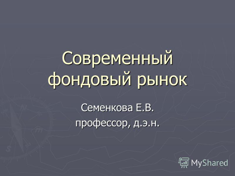 1 Современный фондовый рынок Семенкова Е.В. профессор, д.э.н.