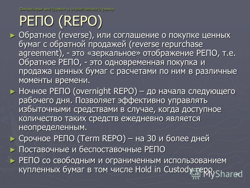 49 Финансовые инструменты отечественного рынка РЕПО (REPO) Обратное (reverse), или соглашение о покупке ценных бумаг с обратной продажей (reverse repurchase agreement), - это «зеркальное» отображение РЕПО, т.е. Обратное РЕПО, - это одновременная поку