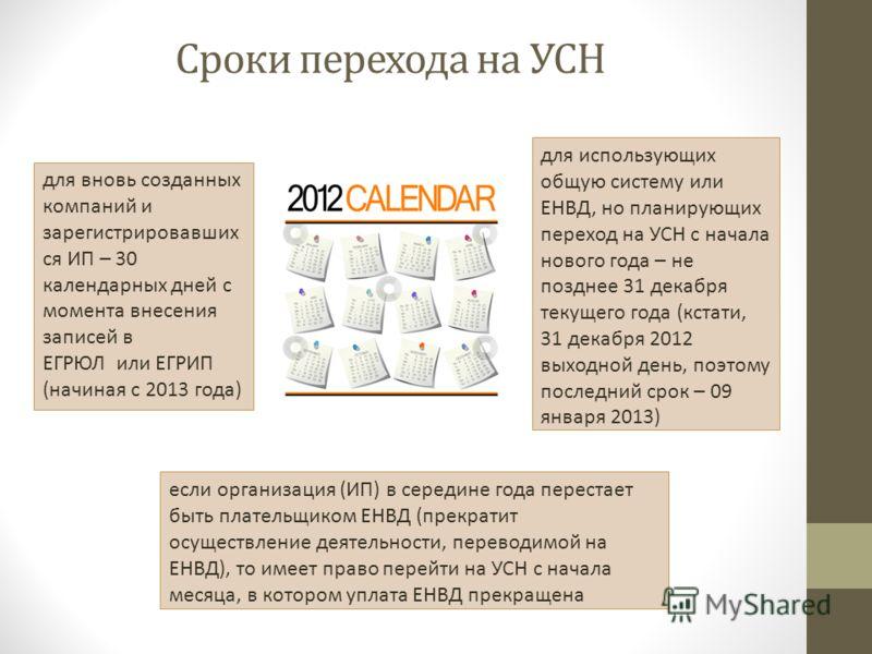 Сроки перехода на УСН для использующих общую систему или ЕНВД, но планирующих переход на УСН с начала нового года – не позднее 31 декабря текущего года (кстати, 31 декабря 2012 выходной день, поэтому последний срок – 09 января 2013) для вновь созданн