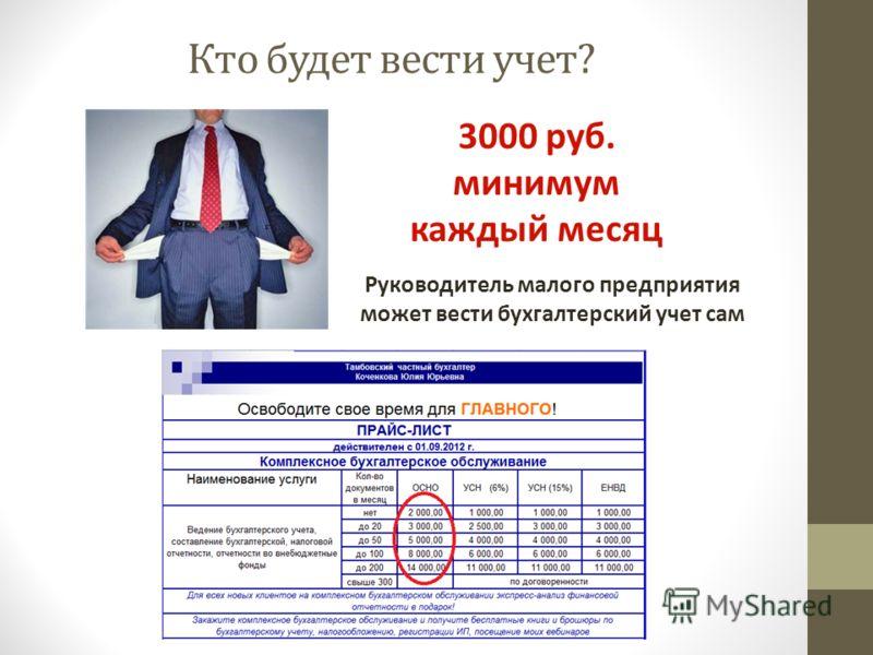 Кто будет вести учет? 3000 руб. минимум каждый месяц Руководитель малого предприятия может вести бухгалтерский учет сам
