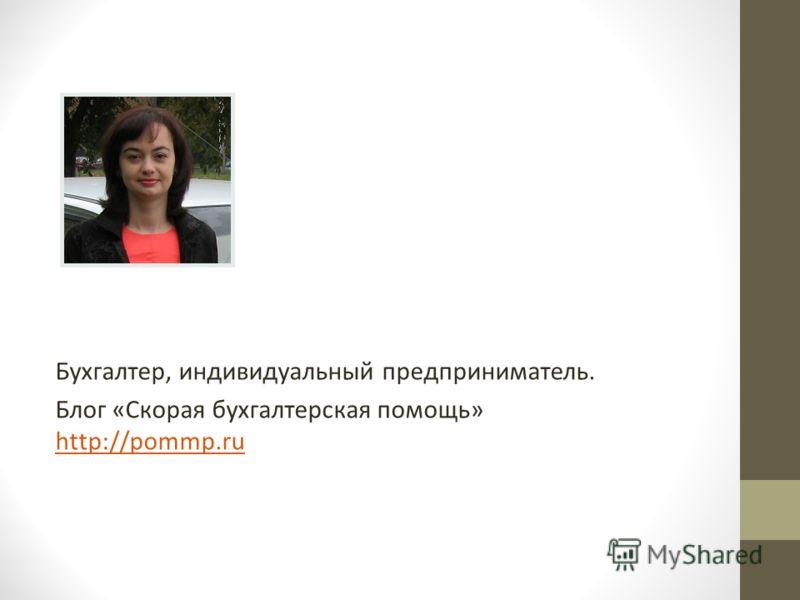 Бухгалтер, индивидуальный предприниматель. Блог «Скорая бухгалтерская помощь» http://pommp.ru http://pommp.ru