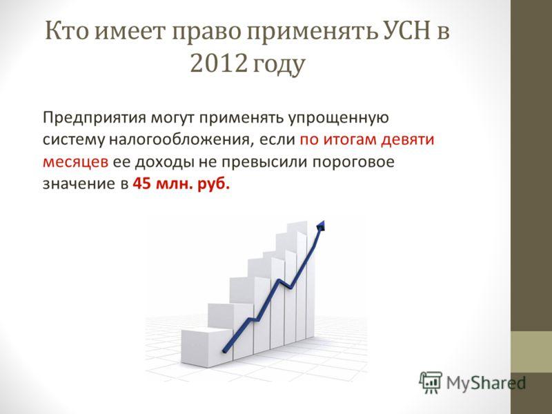 Кто имеет право применять УСН в 2012 году Предприятия могут применять упрощенную систему налогообложения, если по итогам девяти месяцев ее доходы не превысили пороговое значение в 45 млн. руб.