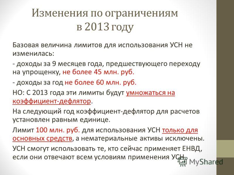 Изменения по ограничениям в 2013 году Базовая величина лимитов для использования УСН не изменилась: - доходы за 9 месяцев года, предшествующего переходу на упрощенку, не более 45 млн. руб. - доходы за год не более 60 млн. руб. НО: С 2013 года эти лим